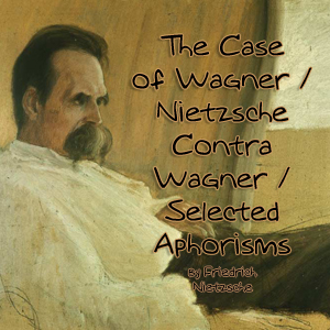 Case of Wagner / Nietzsche Contra Wagner / Selected Aphorisms(8703) by Friedrich Nietzsche audiobook cover art image on Bookamo